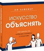 """Книга """"Искусство объяснять. Как сделать так, чтобы вас понимали с полуслова"""" Ли ЛеФевер - купить книгу ISBN 978-5-91657-792-1 с доставкой по почте в интернет-магазине OZON.ru"""